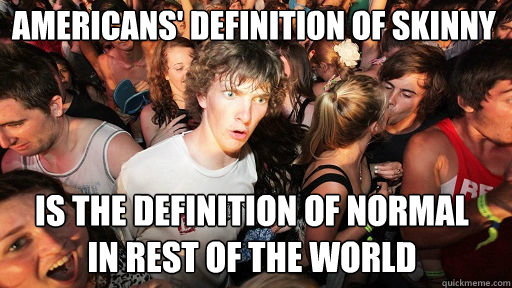 Americans' definition of skinny is the definition of normal in rest of the world - Americans' definition of skinny is the definition of normal in rest of the world  Sudden Clarity Clarence