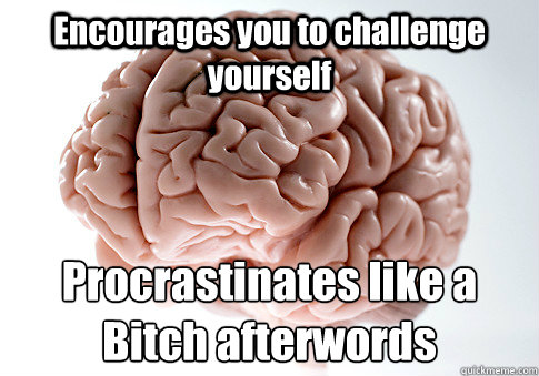 Encourages you to challenge yourself  Procrastinates like a Bitch afterwords - Encourages you to challenge yourself  Procrastinates like a Bitch afterwords  Scumbag Brain