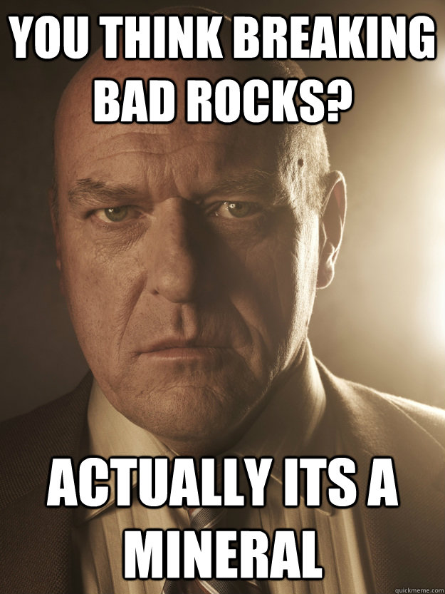 you think breaking bad rocks? actually its a mineral - you think breaking bad rocks? actually its a mineral  Handicapped Hank