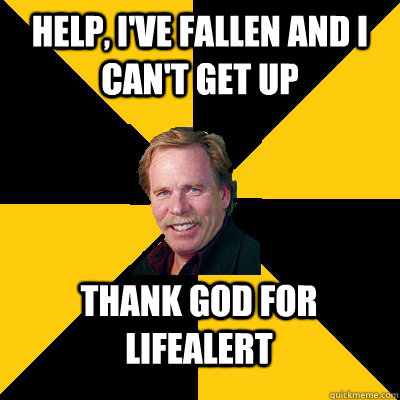 Help, I've fallen and I can't get up Thank god for LifeAlert - Help, I've fallen and I can't get up Thank god for LifeAlert  John Steigerwald