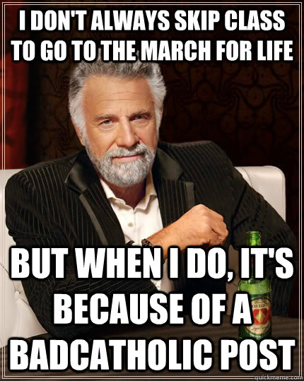 I don't always skip class to go to the March for Life but when I do, it's because of a BadCatholic post - I don't always skip class to go to the March for Life but when I do, it's because of a BadCatholic post  Misc