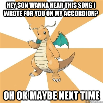 Hey son wanna hear this song i wrote for you on my accordion? Oh ok maybe next time  Dragonite Dad