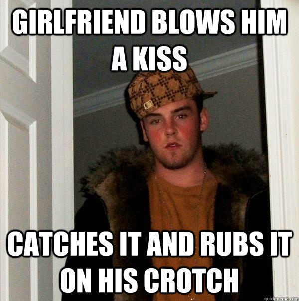 Girlfriend blows him a kiss catches it and rubs it on his crotch - Girlfriend blows him a kiss catches it and rubs it on his crotch  Scumbag Steve