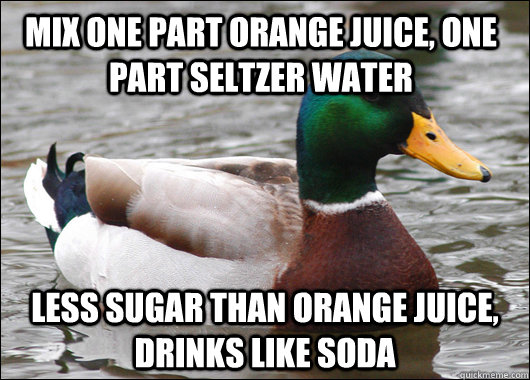Mix one part orange juice, one part seltzer water less sugar than orange juice, drinks like soda - Mix one part orange juice, one part seltzer water less sugar than orange juice, drinks like soda  Actual Advice Mallard