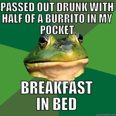 Off to a good start - PASSED OUT DRUNK WITH HALF OF A BURRITO IN MY POCKET BREAKFAST IN BED Foul Bachelor Frog