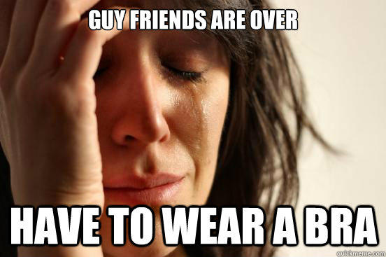 guy friends are over have to wear a bra - guy friends are over have to wear a bra  First World Problems