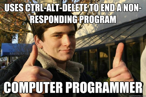 Uses Ctrl-Alt-Delete to end a non-responding program computer programmer - Uses Ctrl-Alt-Delete to end a non-responding program computer programmer  Inflated sense of worth Kid