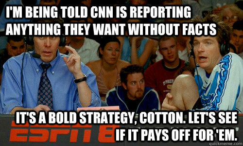 I'm being told CNN is reporting anything they want without facts It's a bold strategy, Cotton. Let's see if it pays off for 'em. - I'm being told CNN is reporting anything they want without facts It's a bold strategy, Cotton. Let's see if it pays off for 'em.  Cotton Pepper