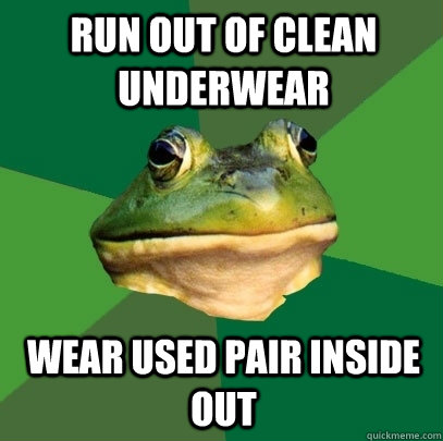 run out of clean underwear wear used pair inside out - run out of clean underwear wear used pair inside out  Foul Bachelor Frog