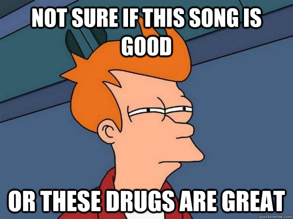 Not sure if this song is good or these drugs are great  Futurama Fry