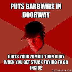 puts barbwire in doorway loots your zombie torn body when you get stuck trying to go inside