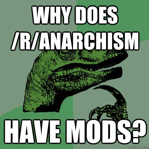 why does /r/anarchism have mods? - why does /r/anarchism have mods?  Philosoraptor