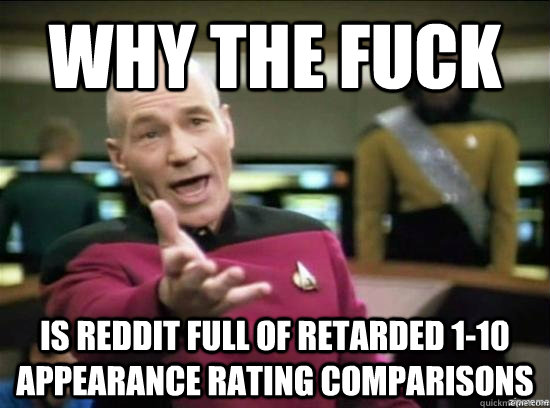 why the fuck is reddit full of retarded 1-10 appearance rating comparisons - why the fuck is reddit full of retarded 1-10 appearance rating comparisons  Annoyed Picard HD