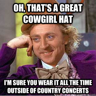 b7fc64944fa1376abb17e4353068380eb2d99e8bc71e1361f463f696e0850a36 oh, that's a great cowgirl hat i'm sure you wear it all the time
