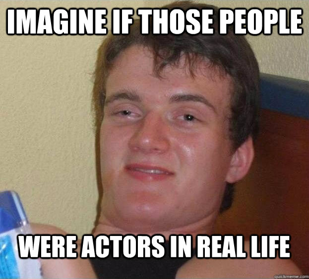 imagine if those people were actors in real life  - imagine if those people were actors in real life   The High Guy