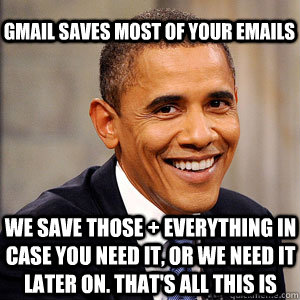gmail saves most of your emails We save those + everything in case you need it, or we need it later on. That's all this is - gmail saves most of your emails We save those + everything in case you need it, or we need it later on. That's all this is  Barack Obama