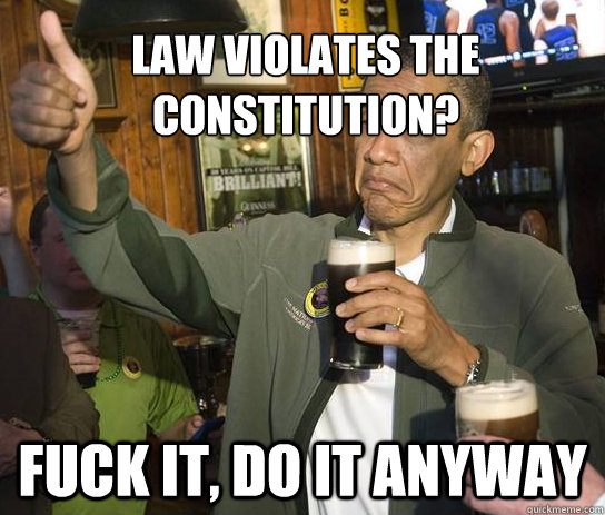 Law violates the constitution? Fuck it, do it anyway - Law violates the constitution? Fuck it, do it anyway  Upvoting Obama