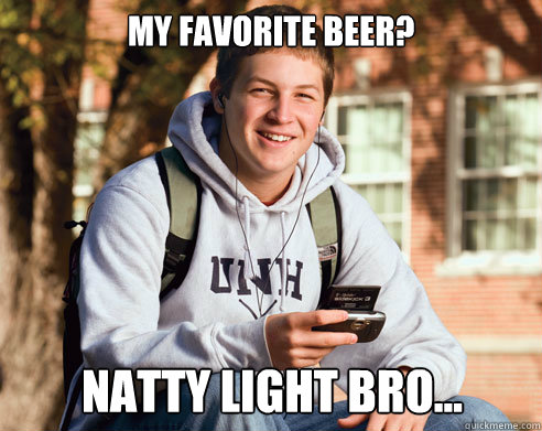 My favorite beer? natty light bro... - My favorite beer? natty light bro...  College Freshman