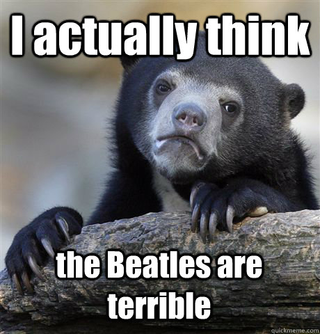 I actually think the Beatles are terrible  Confession Bear