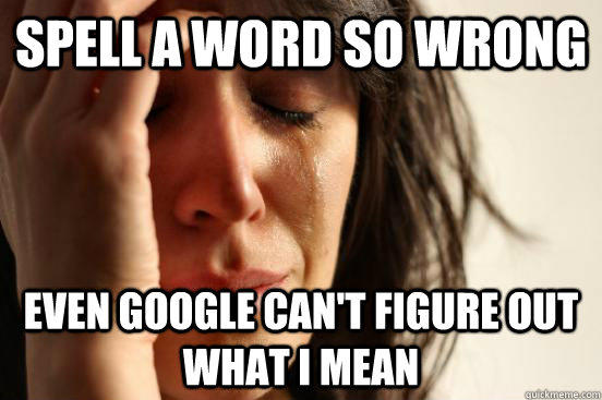 Spell a word so wrong even google can't figure out what i mean - Spell a word so wrong even google can't figure out what i mean  First World Problems