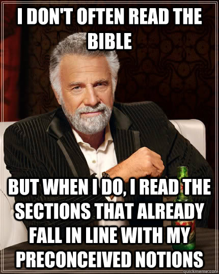 I don't often read the bible But when I do, I read the sections that already fall in line with my preconceived notions - I don't often read the bible But when I do, I read the sections that already fall in line with my preconceived notions  The Most Interesting Man In The World