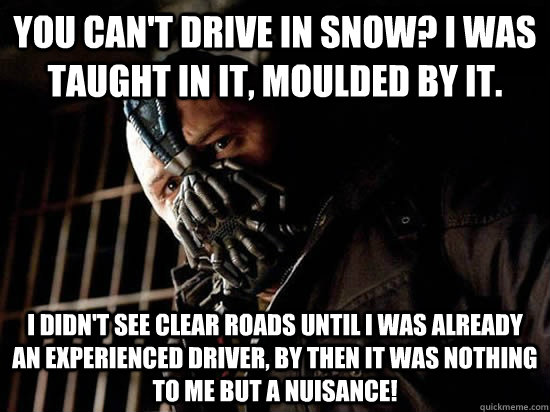 You can't drive in Snow? I was taught in it, moulded by it. I didn't see clear roads until I was a