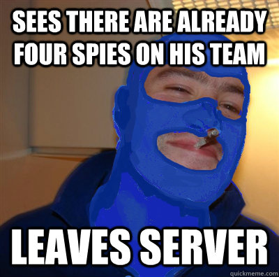 Sees there are already four spies on his team Leaves server