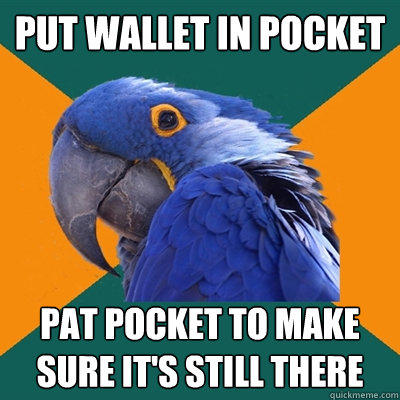 put wallet in pocket pat pocket to make sure it's still there - put wallet in pocket pat pocket to make sure it's still there  Paranoid Parrot