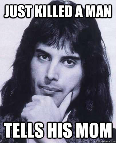 just killed a man tells his mom  Good Guy Freddie Mercury