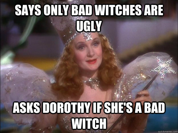 says only bad witches are ugly asks dorothy if she's a bad witch  Passive Aggressive Glenda