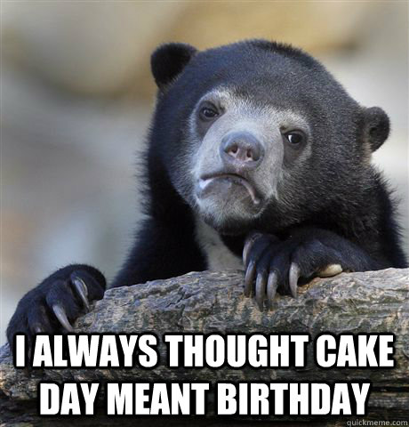 I always thought cake day meant birthday -  I always thought cake day meant birthday  Confession Bear