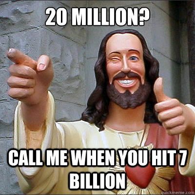 20 million? Call me when you hit 7 billion