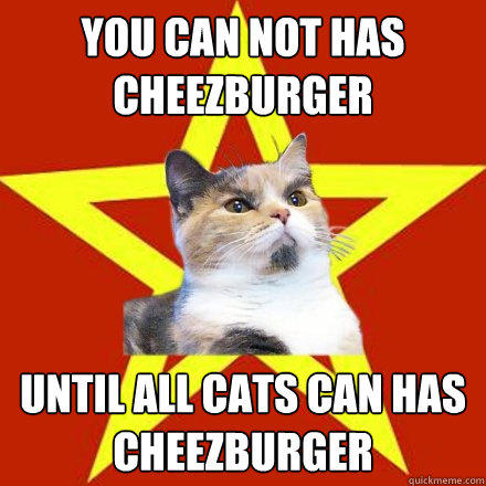 You can not has cheezburger Until all cats can has cheezburger