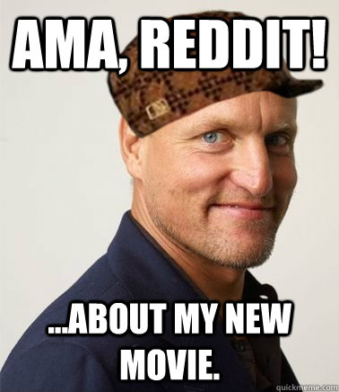 AMA, Reddit! ...about my new movie.  Scumbag Woody Harrelson
