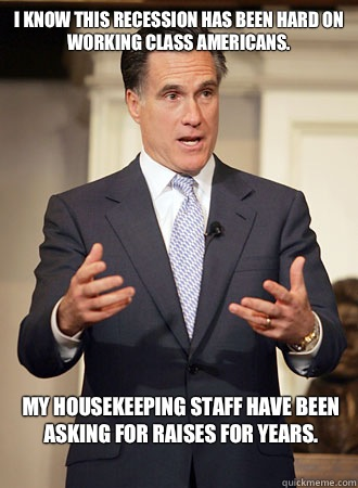 I know this recession has been hard on working class Americans.  My housekeeping staff have been asking for raises for years.  - I know this recession has been hard on working class Americans.  My housekeeping staff have been asking for raises for years.   Relatable Romney
