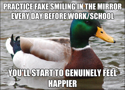 Practice fake smiling in the mirror every day before work/school you'll start to genuinely feel happier - Practice fake smiling in the mirror every day before work/school you'll start to genuinely feel happier  Actual Advice Mallard