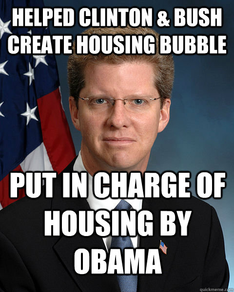 Helped Clinton & Bush create housing bubble put in charge of housing by Obama