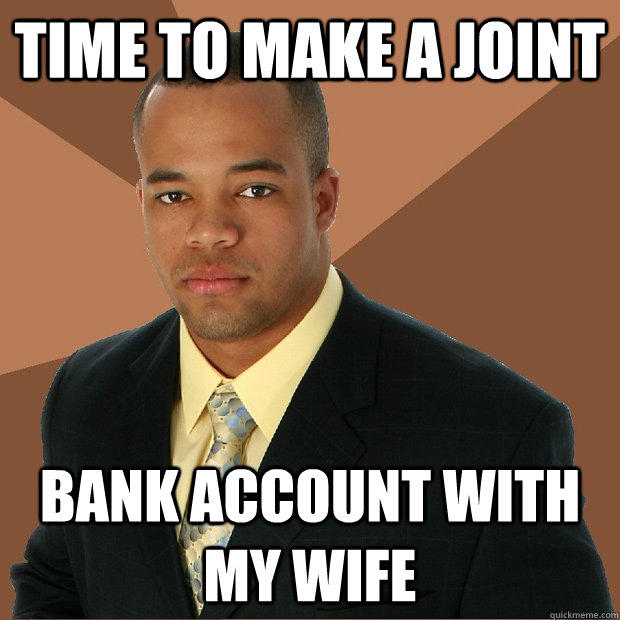 Time to make a joint bank account with my wife - Time to make a joint bank account with my wife  Successful Black Man