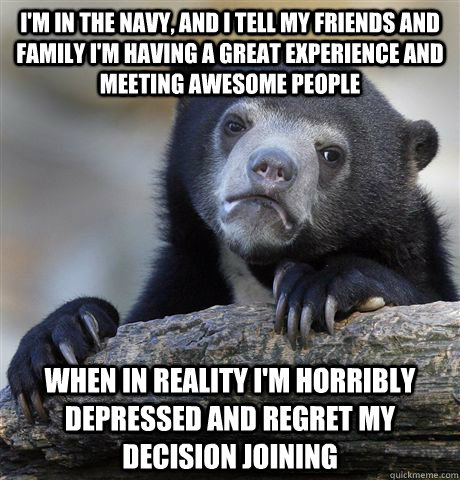 I'm in the navy, and i tell my friends and family i'm having a great experience and meeting awesome people  WHen in reality i'm horribly depressed and regret my decision joining   - I'm in the navy, and i tell my friends and family i'm having a great experience and meeting awesome people  WHen in reality i'm horribly depressed and regret my decision joining    Confession Bear