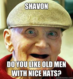 Shavon Do you like old men with nice hats?