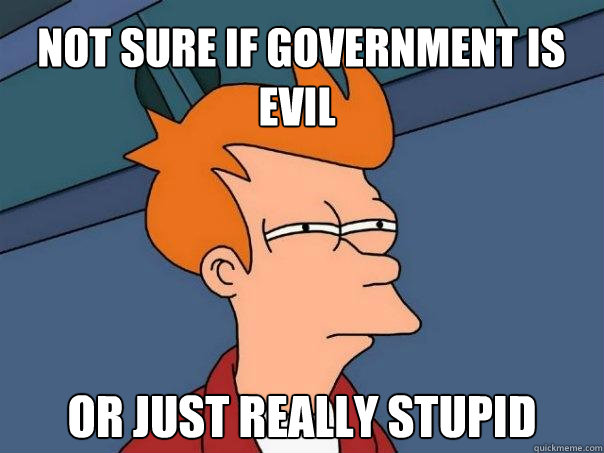 Not sure if government is evil or just really stupid -  Not sure if government is evil or just really stupid  Futurama Fry