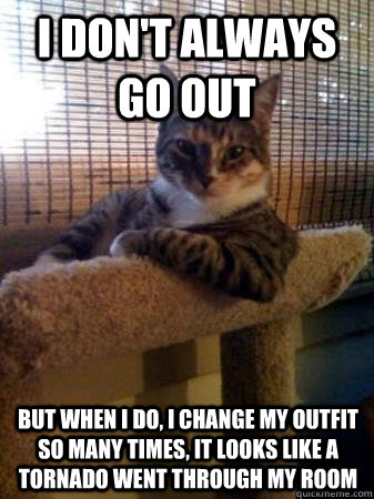 I don't always go out but when i do, i change my outfit so many times, it looks like a tornado went through my room - I don't always go out but when i do, i change my outfit so many times, it looks like a tornado went through my room  The Most Interesting Cat in the World
