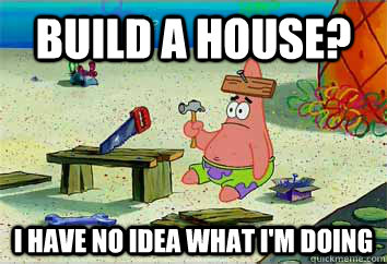 build a house? I have no idea what i'm doing  I have no idea what Im doing - Patrick Star