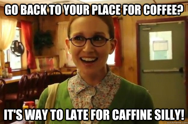 Go back to your place for coffee? It's way to late for caffine silly! - Go back to your place for coffee? It's way to late for caffine silly!  Sexually Oblivious Female