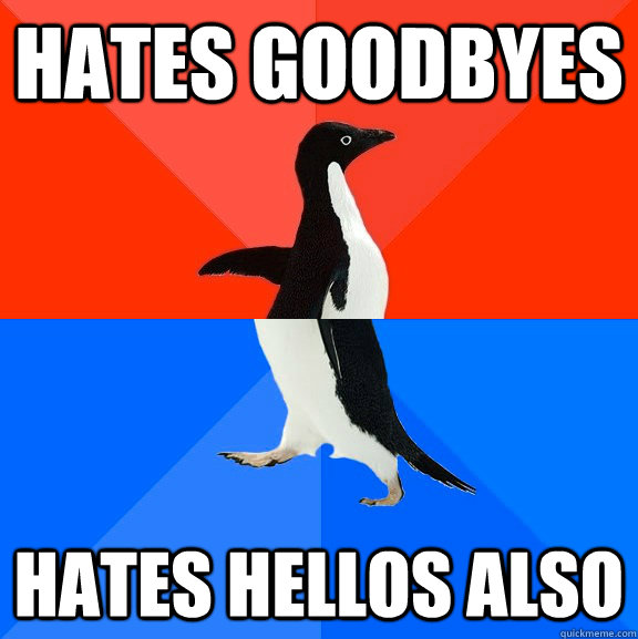 Hates Goodbyes hates hellos also - Hates Goodbyes hates hellos also  Socially Awesome Awkward Penguin