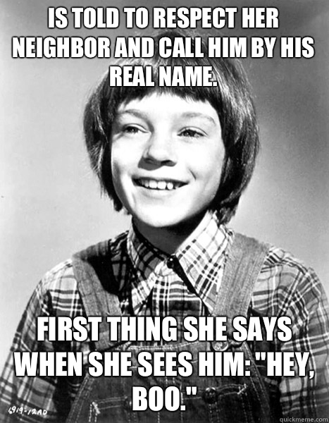Is told to respect her neighbor and call him by his real name. First thing she says when she sees him: