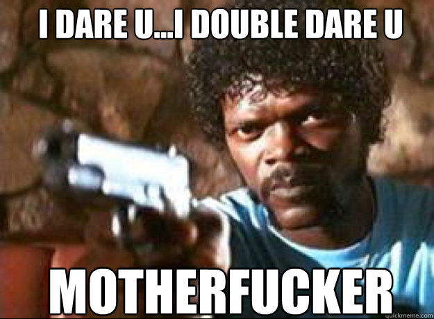 I DARE U...I DOUBLE DARE U motherfucker