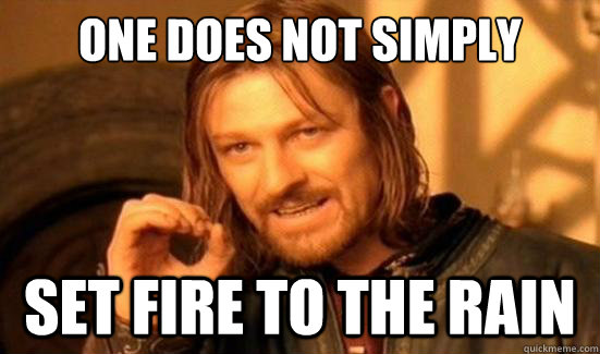 One Does Not Simply set fire to the rain - One Does Not Simply set fire to the rain  Boromir