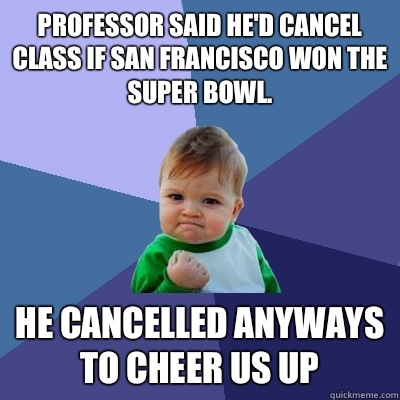 Professor said he'd cancel class if San Francisco won the Super Bowl. He cancelled anyways to cheer us up - Professor said he'd cancel class if San Francisco won the Super Bowl. He cancelled anyways to cheer us up  Success Kid