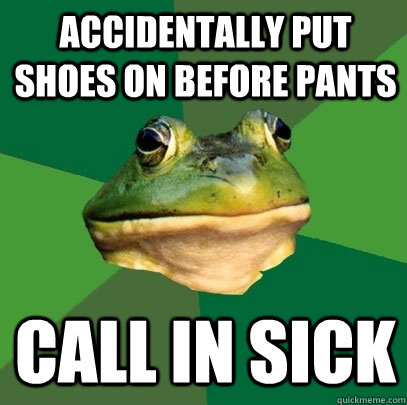 Accidentally put shoes on before pants Call in sick - Accidentally put shoes on before pants Call in sick  Foul Bachelor Frog